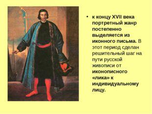 к концу XVII века портретный жанр постепенно выделяется из иконного письма. В