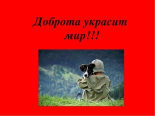 Доброта украсит мир!!!