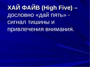 ХАЙ ФАЙВ (High Five) – дословно «дай пять» - сигнал тишины и привлечения вни