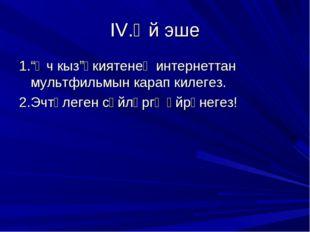 """IV.Өй эше 1.""""Өч кыз""""әкиятенең интернеттан мультфильмын карап килегез. 2.Эчтәл"""