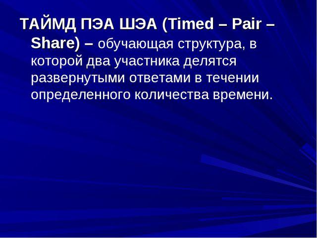 ТАЙМД ПЭА ШЭА (Timed – Pair – Share) – обучающая структура, в которой два уча...