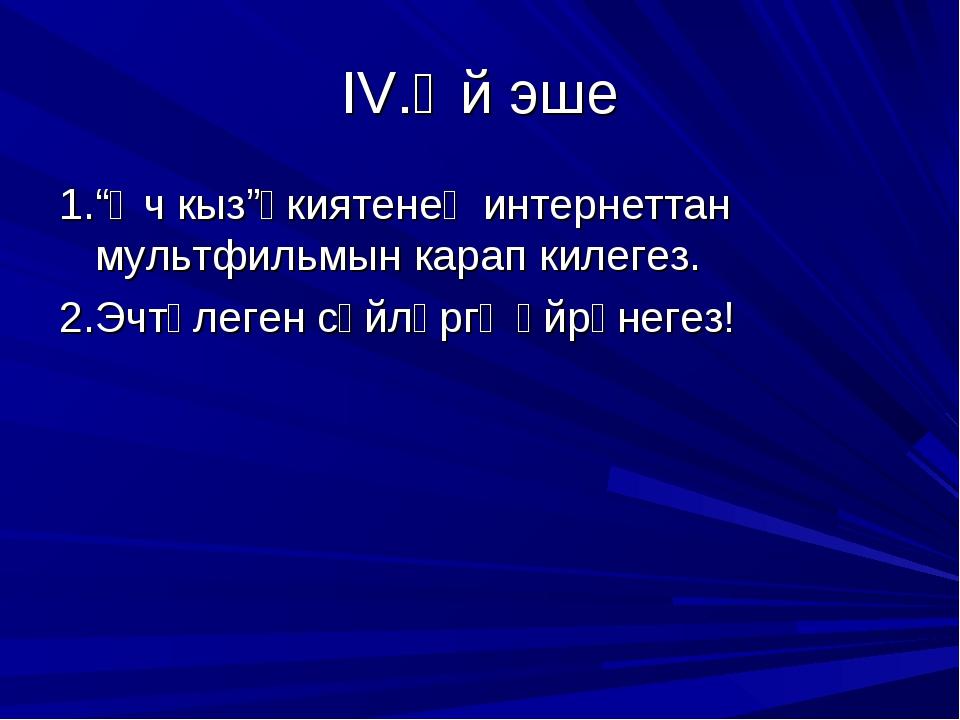"""IV.Өй эше 1.""""Өч кыз""""әкиятенең интернеттан мультфильмын карап килегез. 2.Эчтәл..."""