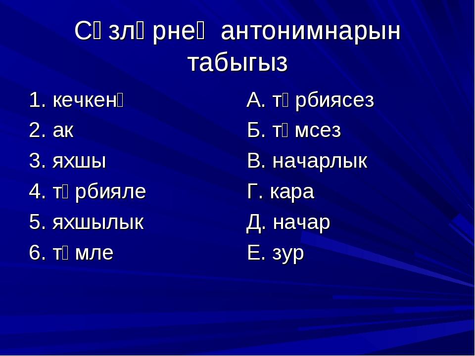 Сүзләрнең антонимнарын табыгыз 1. кечкенә 2. ак 3. яхшы 4. тәрбияле 5. яхшылы...