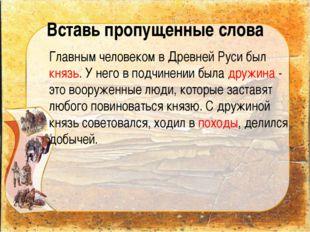 Вставь пропущенные слова Главным человеком в Древней Руси был князь. У него в
