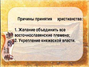 Причины принятия христианства: 1. Желание объединить все восточнославянские