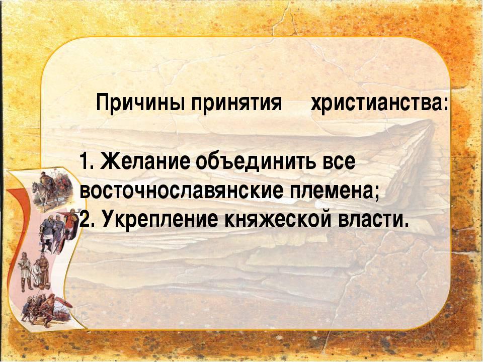 Причины принятия христианства: 1. Желание объединить все восточнославянские...