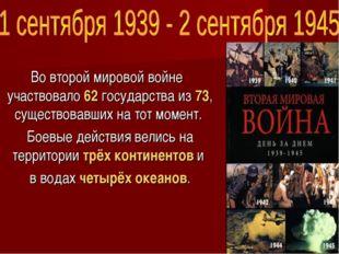 Во второй мировой войне участвовало 62государстваиз 73, существовавших на т