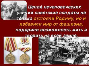 Ценой нечеловеческих усилий советские солдаты не только отстояли Родину, но