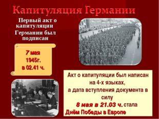 Первый акт о капитуляции Германии был подписан 7 мая 1945г. в 02.41 ч. Акт о