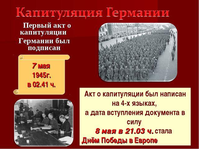Первый акт о капитуляции Германии был подписан 7 мая 1945г. в 02.41 ч. Акт о...