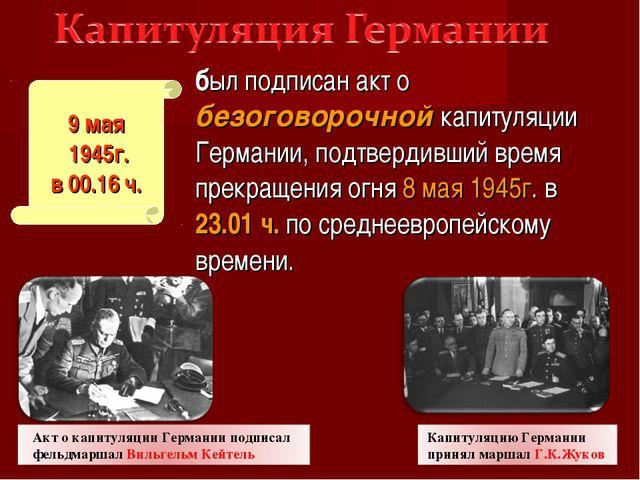 был подписан акт о безоговорочной капитуляции Германии, подтвердивший время п...