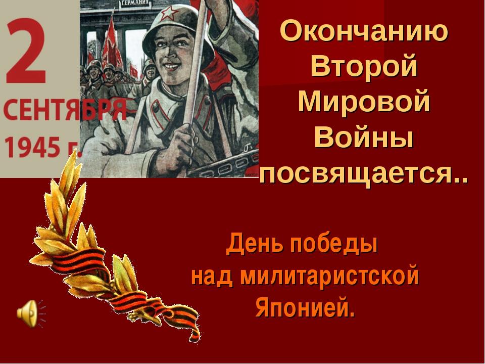 Окончанию Второй Мировой Войны посвящается.. День победы над милитаристской Я...
