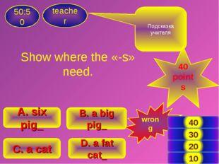 Show where the «-s» need. teacher 50:50 B. a big pig_ A. six pig_ C. a cat D.