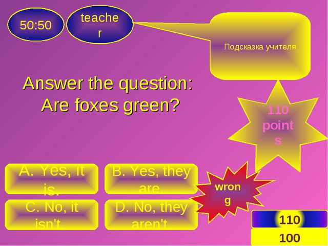 Answer the question: Are foxes green? teacher 50:50 C. No, it isn't. D. No, t...
