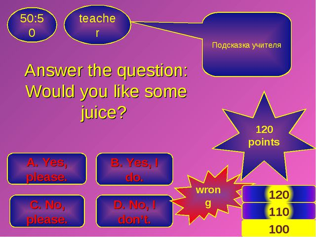 Answer the question: Would you like some juice? teacher 50:50 B. Yes, I do. A...