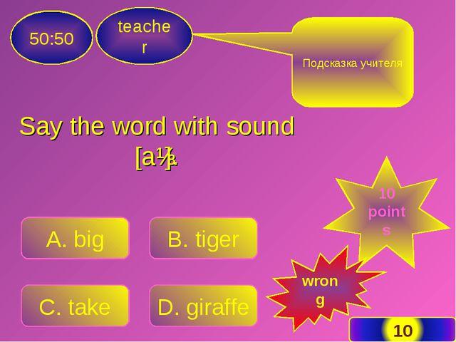 Say the word with sound [aɪ]. teacher 50:50 A. big B. tiger C. take D. giraff...
