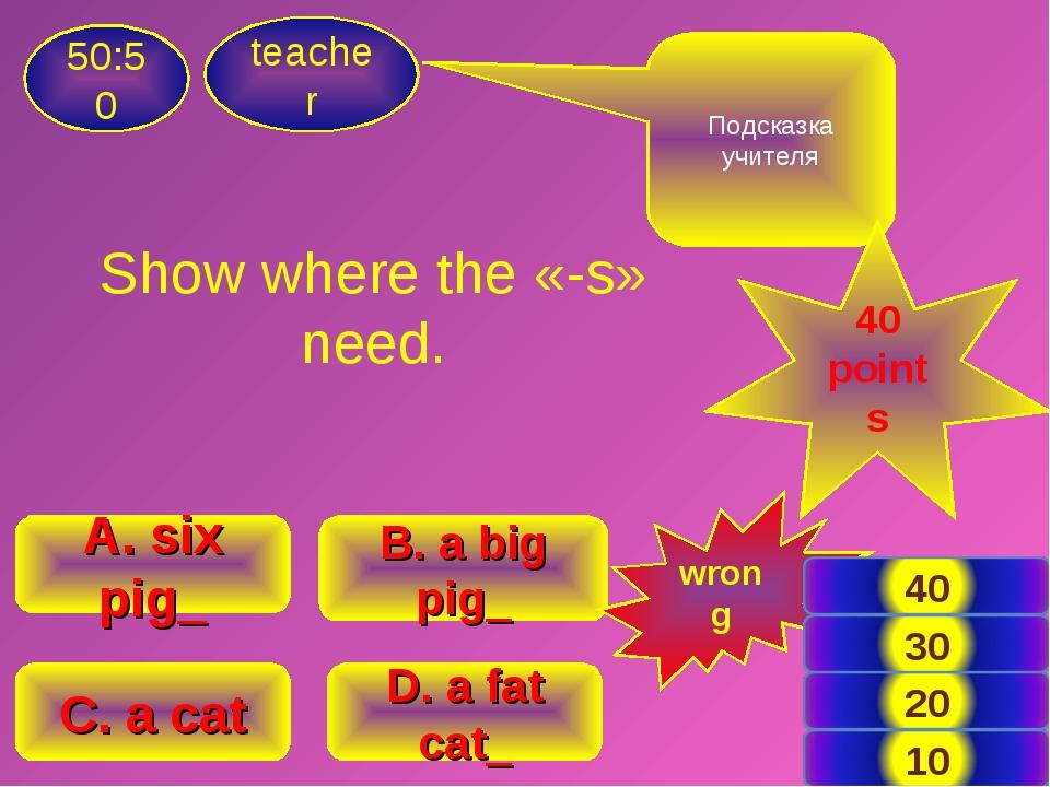 Show where the «-s» need. teacher 50:50 B. a big pig_ A. six pig_ C. a cat D....
