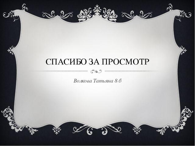 СПАСИБО ЗА ПРОСМОТР Волкова Татьяна 8 б