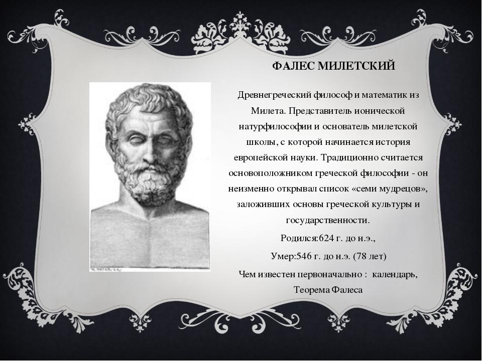 ФАЛЕС МИЛЕТСКИЙ Древнегреческий философ и математик из Милета. Представитель...