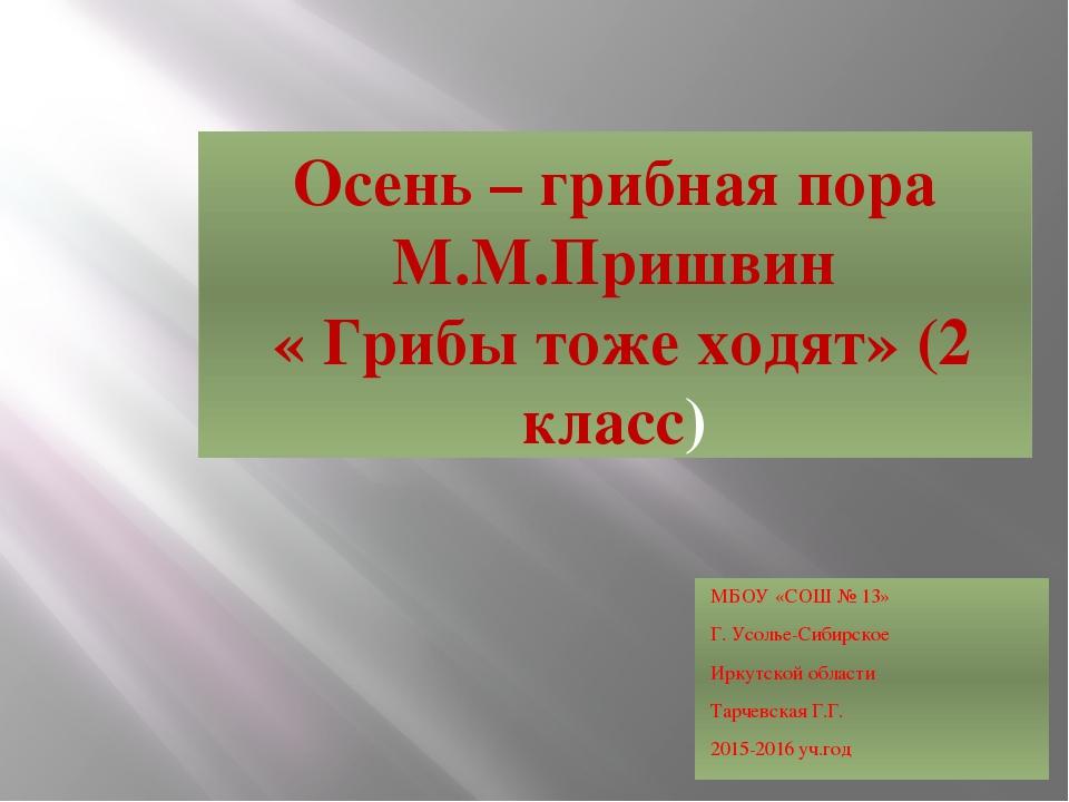 Осень – грибная пора М.М.Пришвин « Грибы тоже ходят» (2 класс) МБОУ «СОШ № 13...