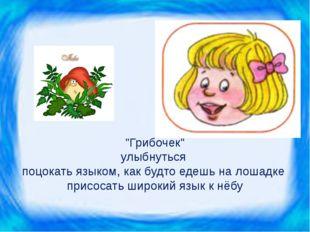 """""""Грибочек"""" улыбнуться поцокать языком, как будто едешь на лошадке присосать ш"""