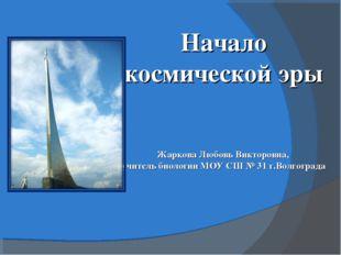 Начало космической эры Жаркова Любовь Викторовна, учитель биологии МОУ СШ № 3
