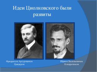 Идеи Циолковского были развиты Фридрихом Артуровичем Цандером Юрием Васильеви