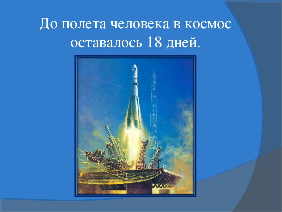 До полета человека в космос оставалось 18 дней.