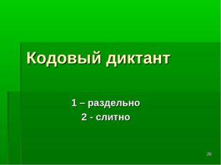 * Кодовый диктант 1 – раздельно 2 - слитно