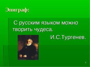 * Эпиграф: С русским языком можно творить чудеса. И.С.Тургенев.