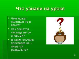 * Что узнали на уроке Чем может являться не в языке? Как пишется частица не с