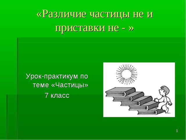 * «Различие частицы не и приставки не - » Урок-практикум по теме «Частицы» 7...
