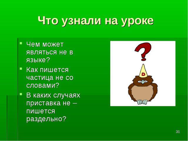 * Что узнали на уроке Чем может являться не в языке? Как пишется частица не с...
