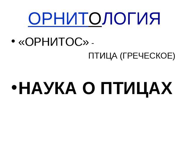 ОРНИТОЛОГИЯ «ОРНИТОС» - ПТИЦА (ГРЕЧЕСКОЕ) НАУКА О ПТИЦАХ