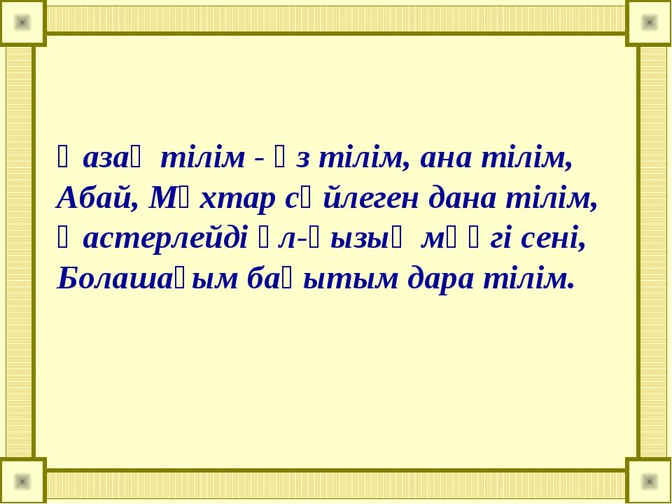 Қазақ тілім - өз тілім, ана тілім, Абай, Мұхтар сөйлеген дана тілім, Қастерле...