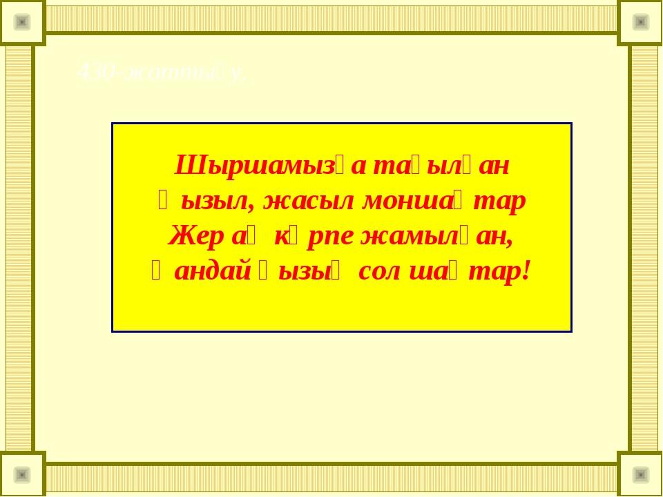 Шыршамызға тағылған Қызыл, жасыл моншақтар Жер ақ көрпе жамылған, Қандай қыз...