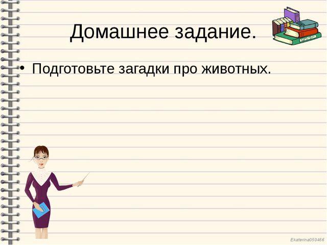 Домашнее задание. Подготовьте загадки про животных. Ekaterina050466