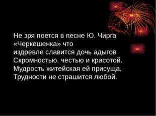 Не зря поется в песне Ю. Чирга «Черкешенка» что издревле славится дочь адыгов