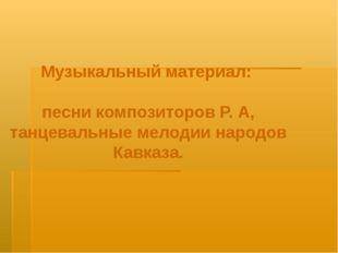 Музыкальный материал: песни композиторов Р. А, танцевальные мелодии народов К