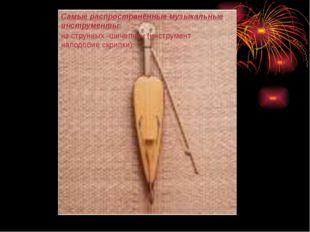 Самые распространённые музыкальные инструменты: из струнных -шичепчин (инстру