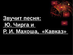 Звучит песня: Ю. Чирга и Р. И. Махоша, «Кавказ»