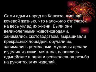 Сами адыги народ из Кавказа, живший кочевой жизнью, что наложило отпечаток н