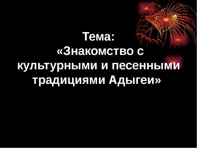Тема: «Знакомство с культурными и песенными традициями Адыгеи»