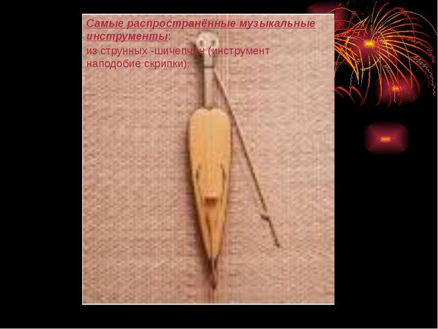 Самые распространённые музыкальные инструменты: из струнных -шичепчин (инстру...