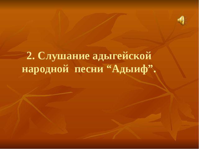 """2. Слушание адыгейской народной песни """"Адыиф""""."""