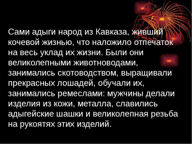 Сами адыги народ из Кавказа, живший кочевой жизнью, что наложило отпечаток н...