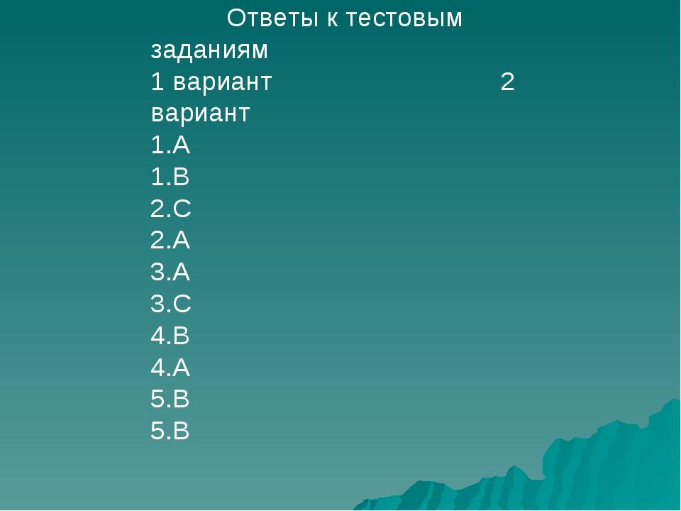 Ответы к тестовым заданиям 1 вариант 2 вариант 1.А 1.В 2.С 2.А 3.А 3.С 4.В 4...