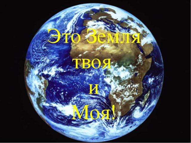 Это Земля твоя и Моя!