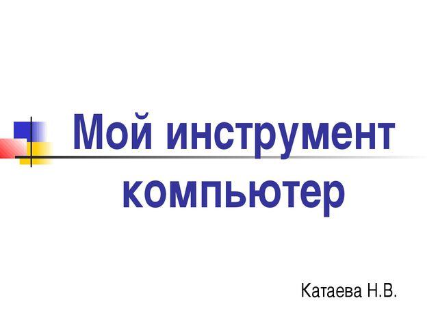Мой инструмент компьютер Катаева Н.В.