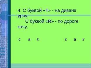 4. С буквой «Т» - на диване урчу,  С буквой «R» - по дороге качу.  c